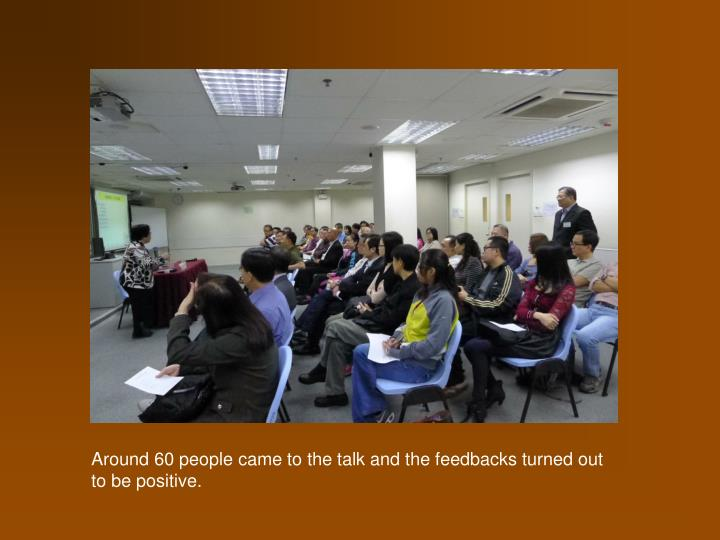 Around 60 people came to the talk and the feedbacks turned out to be positive.
