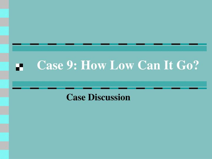 case 9 how low can it go n.