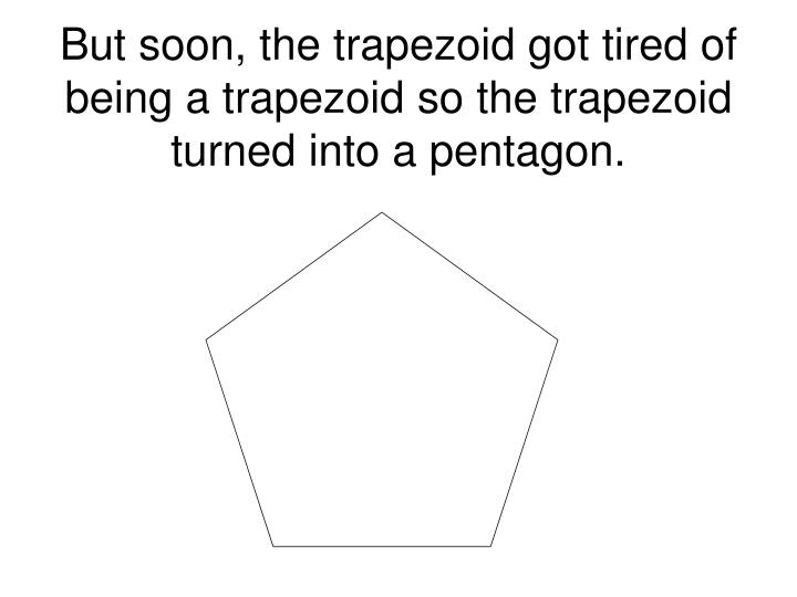 But soon, the trapezoid got tired of being a trapezoid so the trapezoid turned into a pentagon.