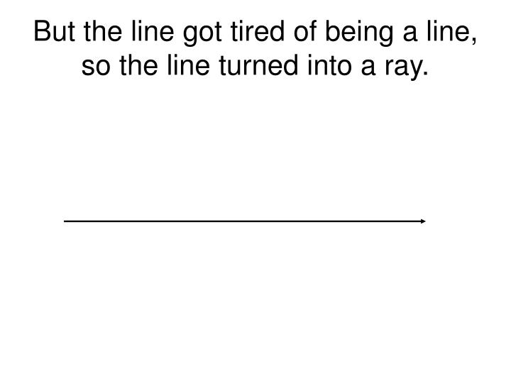 But the line got tired of being a line, so the line turned into a ray.
