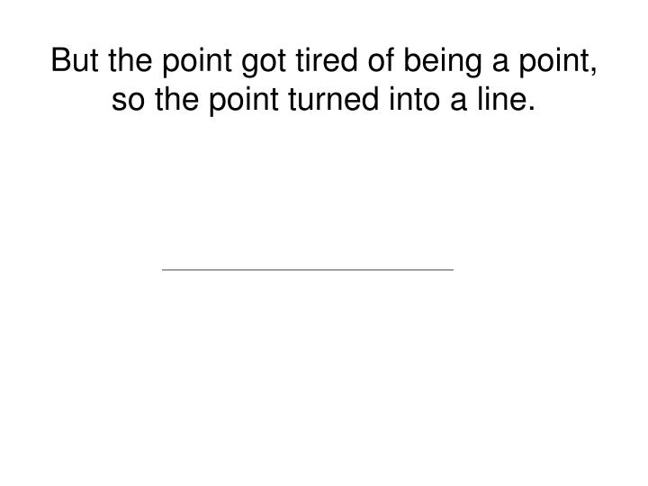 But the point got tired of being a point, so the point turned into a line.