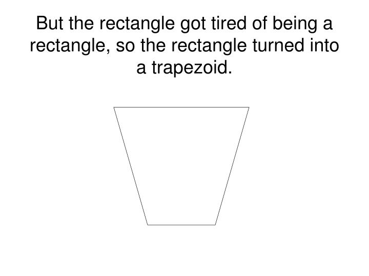 But the rectangle got tired of being a rectangle, so the rectangle turned into a trapezoid.