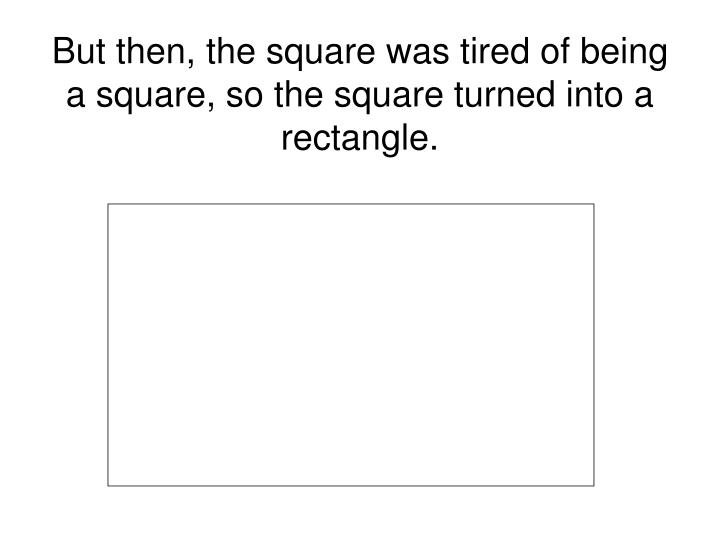 But then, the square was tired of being a square, so the square turned into a rectangle.