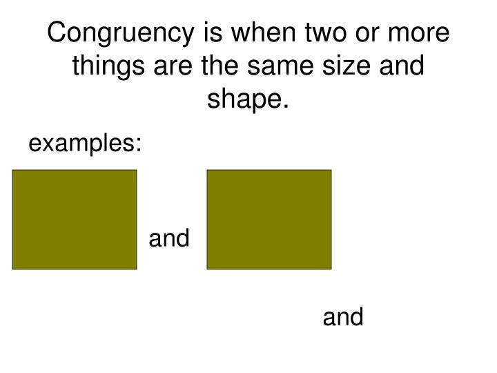 Congruency is when two or more things are the same size and shape.