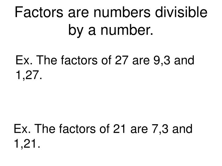 Factors are numbers divisible by a number.