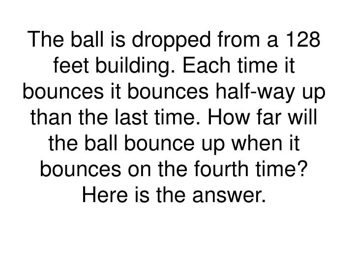 The ball is dropped from a 128 feet building. Each time it bounces it bounces half-way up than the last time. How far will the ball bounce up when it bounces on the fourth time? Here is the answer.