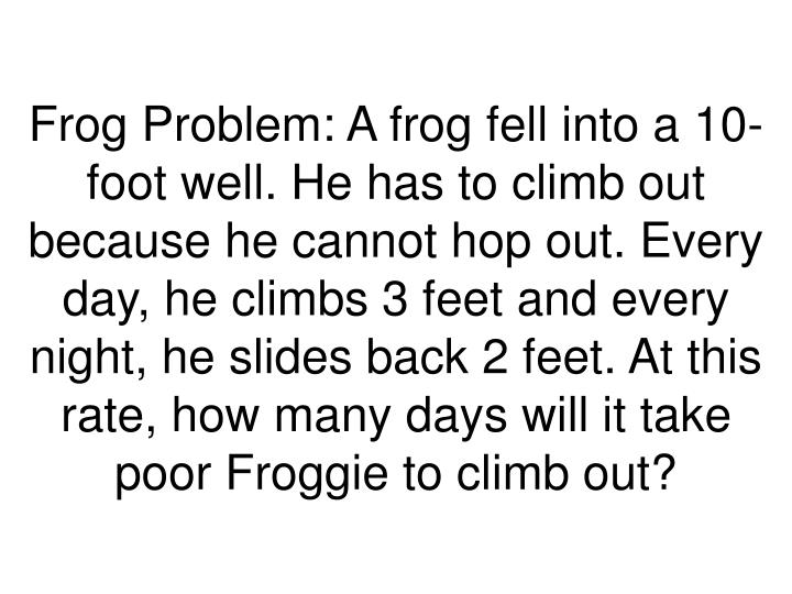 Frog Problem: A frog fell into a 10- foot well. He has to climb out because he cannot hop out. Every day, he climbs 3 feet and every night, he slides back 2 feet. At this rate, how many days will it take poor Froggie to climb out?