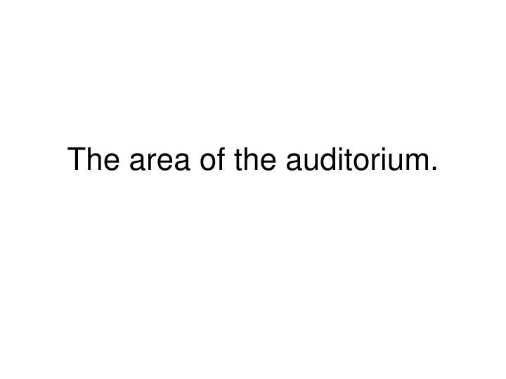 The area of the auditorium.