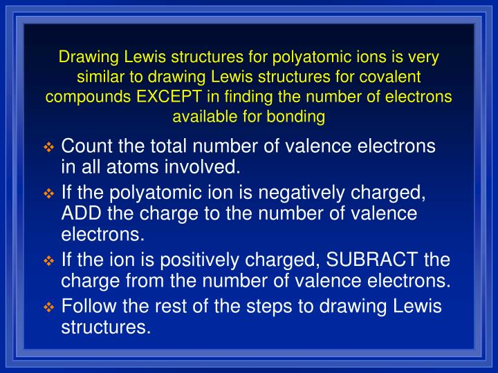 Drawing Lewis structures for polyatomic ions is very similar to drawing Lewis structures for covalent compounds EXCEPT in finding the number of electrons available for bonding