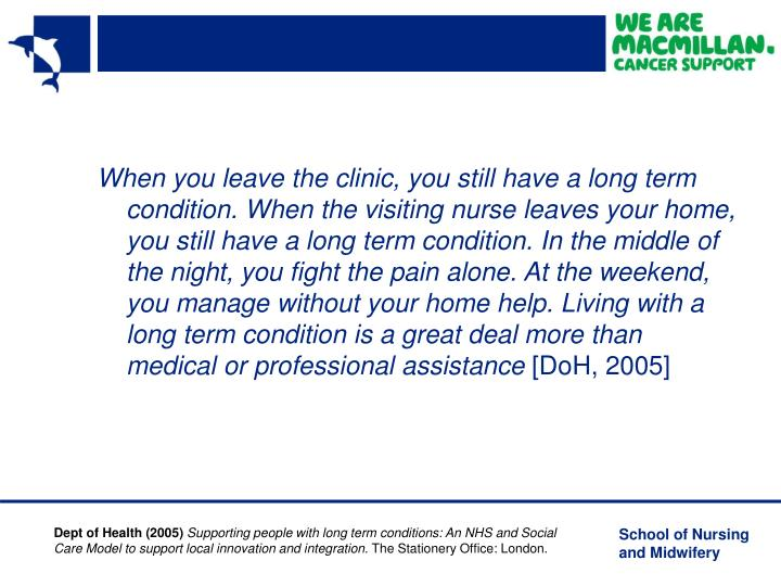 When you leave the clinic, you still have a long term condition. When the visiting nurse leaves your home, you still have a long term condition. In the middle of the night, you fight the pain alone. At the weekend, you manage without your home help. Living with a long term condition is a great deal more than medical or professional assistance