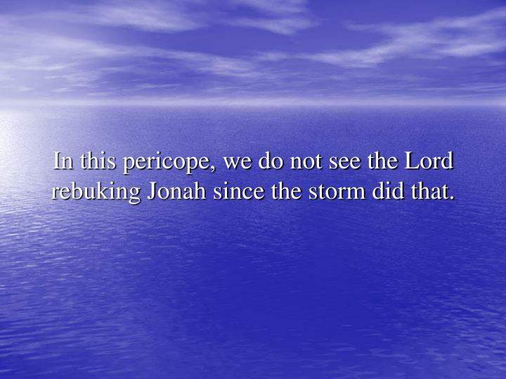 In this pericope, we do not see the Lord rebuking Jonah since the storm did that.