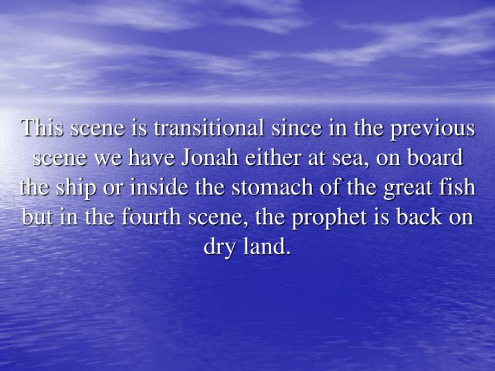 This scene is transitional since in the previous scene we have Jonah either at sea, on board the ship or inside the stomach of the great fish but in the fourth scene, the prophet is back on dry land.