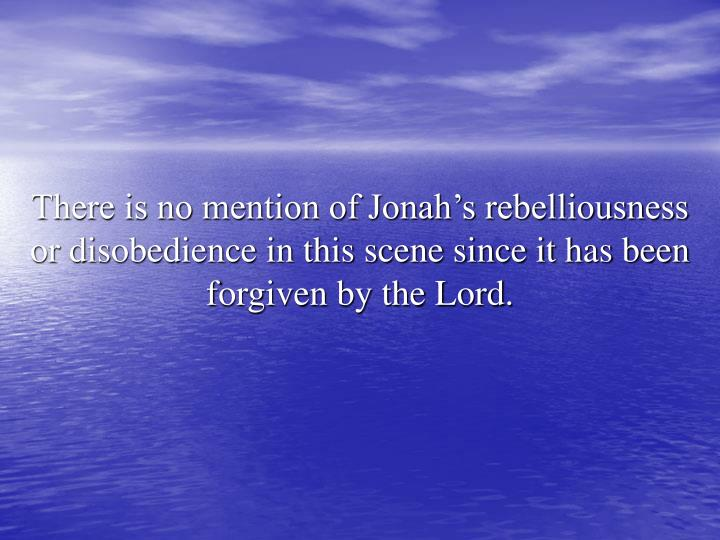 There is no mention of Jonah's rebelliousness or disobedience in this scene since it has been forgiven by the Lord.