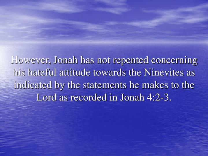 However, Jonah has not repented concerning his hateful attitude towards the Ninevites as indicated by the statements he makes to the Lord as recorded in Jonah 4:2-3.