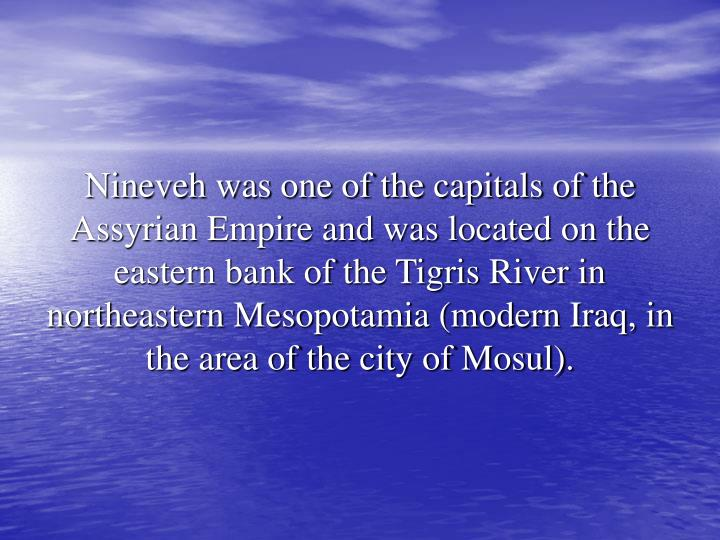 Nineveh was one of the capitals of the Assyrian Empire and was located on the eastern bank of the Tigris River in northeastern Mesopotamia (modern Iraq, in the area of the city of Mosul).