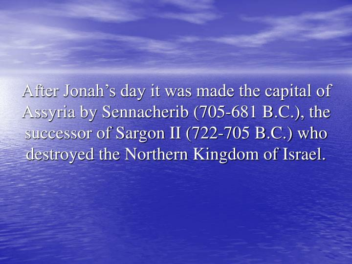 After Jonah's day it was made the capital of Assyria by Sennacherib (705-681 B.C.), the successor of Sargon II (722-705 B.C.) who destroyed the Northern Kingdom of Israel.
