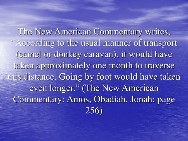 """The New American Commentary writes, """"According to the usual manner of transport (camel or donkey caravan), it would have taken approximately one month to traverse this distance. Going by foot would have taken even longer."""" (The New American Commentary: Amos, Obadiah, Jonah; page 256)"""