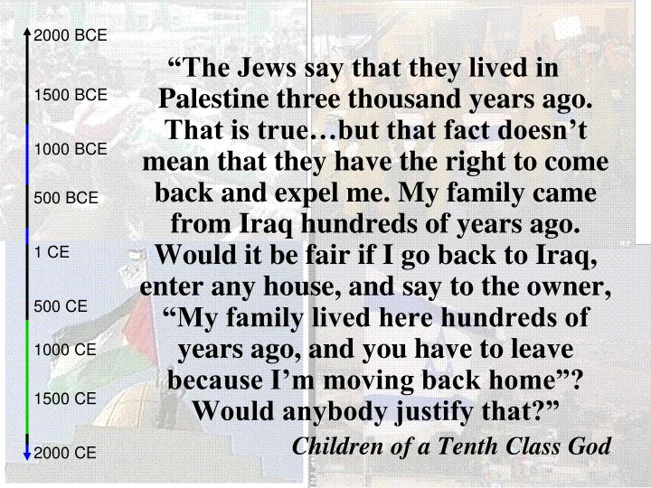 """""""The Jews say that they lived in Palestine three thousand years ago. That is true…but that fact doesn't mean that they have the right to come back and expel me. My family came from Iraq hundreds of years ago. Would it be fair if I go back to Iraq, enter any house, and say to the owner, """"My family lived here hundreds of years ago, and you have to leave because I'm moving back home""""? Would anybody justify that?"""""""