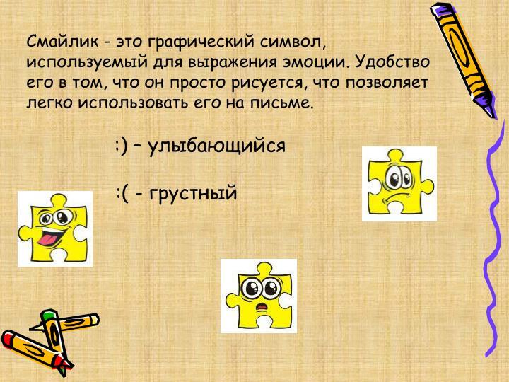 Смайлик - это графический символ, используемый для выражения эмоции. Удобство его в том, что он просто рисуется, что позволяет легко использовать его на письме.