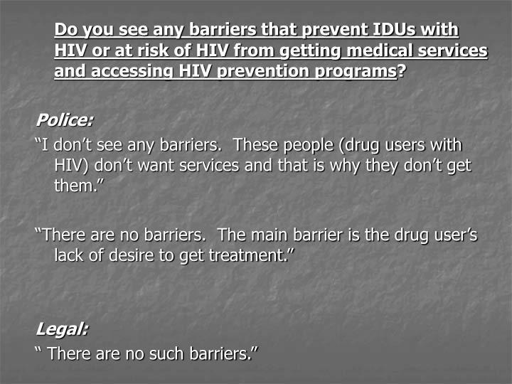 Do you see any barriers that prevent IDUs with HIV or at risk of HIV from getting medical services and accessing HIV prevention programs