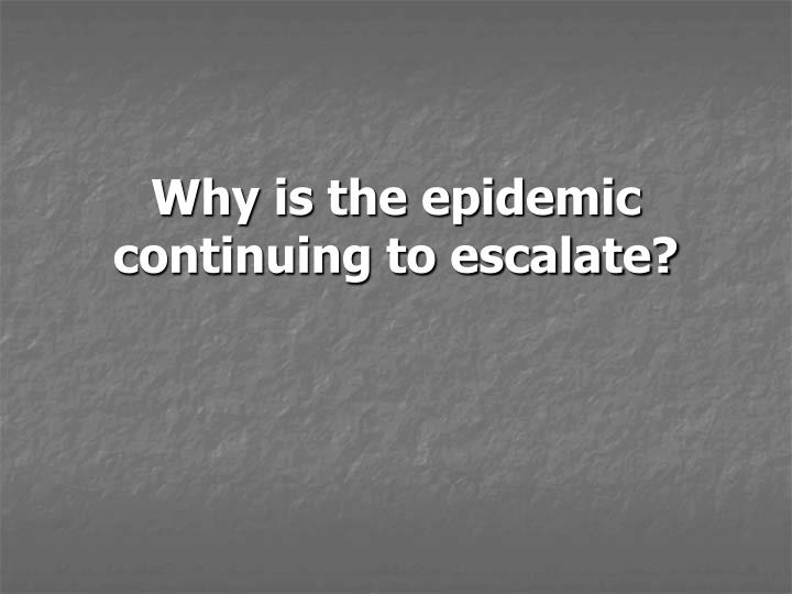 Why is the epidemic continuing to escalate?
