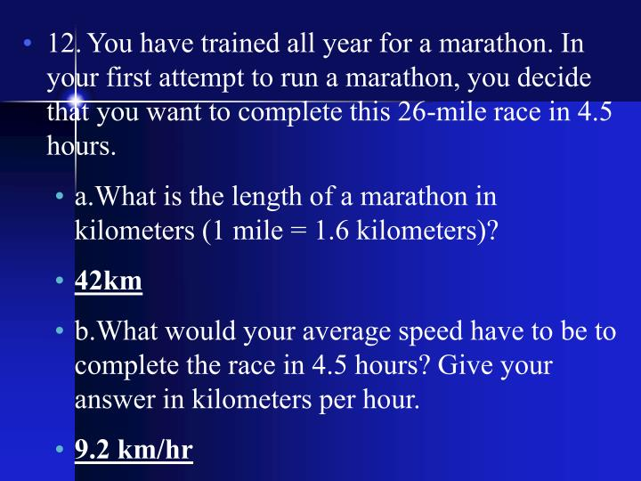 12.	You have trained all year for a marathon. In your first attempt to run a marathon, you decide that you want to complete this 26-mile race in 4.5 hours.