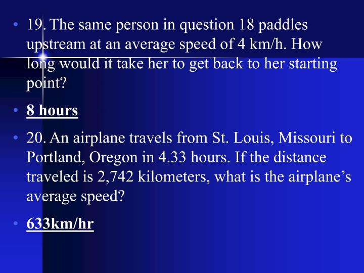 19.	The same person in question 18 paddles upstream at an average speed of 4 km/h. How long would it take her to get back to her starting point?
