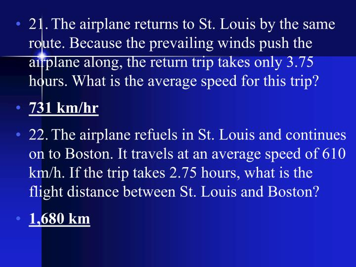 21.	The airplane returns to St. Louis by the same route. Because the prevailing winds push the airplane along, the return trip takes only 3.75 hours. What is the average speed for this trip?