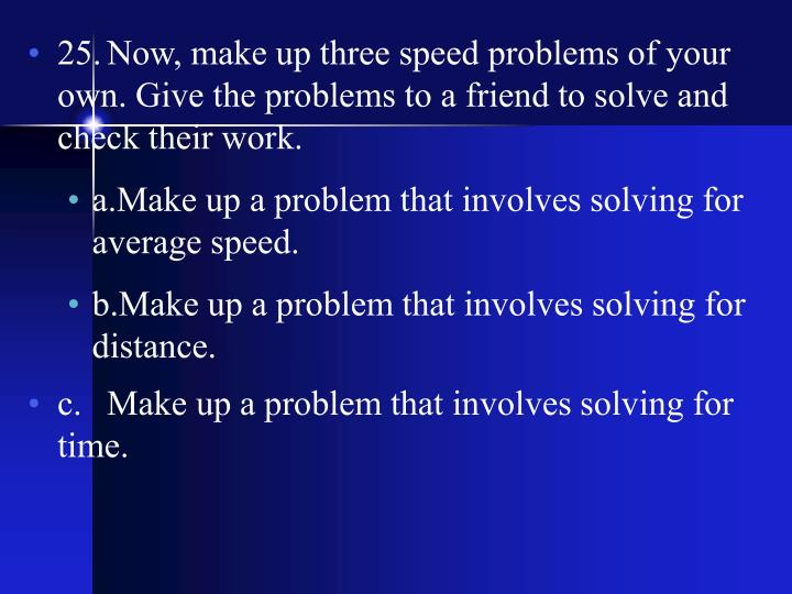 25.	Now, make up three speed problems of your own. Give the problems to a friend to solve and check their work.