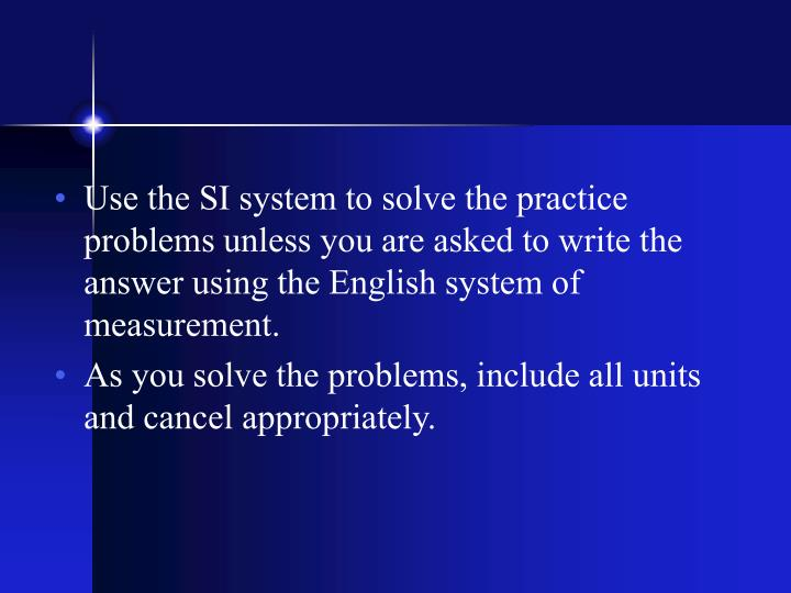 Use the SI system to solve the practice problems unless you are asked to write the answer using the English system of measurement.