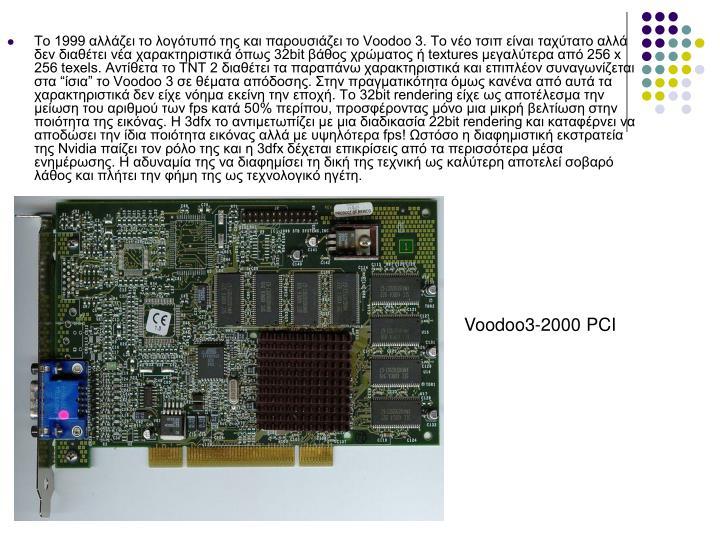 """Το 1999 αλλάζει το λογότυπό της και παρουσιάζει τo Voodoo 3. Το νέο τσιπ είναι ταχύτατο αλλά δεν διαθέτει νέα χαρακτηριστικά όπως 32bit βάθος χρώματος ή textures μεγαλύτερα από 256 x 256 texels. Αντίθετα το TNT 2 διαθέτει τα παραπάνω χαρακτηριστικά και επιπλέον συναγωνίζεται στα """"ίσια"""" το Voodoo 3 σε θέματα απόδοσης. Στην πραγματικότητα όμως κανένα από αυτά τα χαρακτηριστικά δεν είχε νόημα εκείνη την εποχή. Το 32bit rendering είχε ως αποτέλεσμα την μείωση του αριθμού των fps κατά 50% περίπου, προσφέροντας μόνο μια μικρή βελτίωση στην ποιότητα της εικόνας. Η 3dfx το αντιμετωπίζει με μια διαδικασία 22bit rendering και καταφέρνει να αποδώσει την ίδια ποιότητα εικόνας αλλά με υψηλότερα fps! Ωστόσο η διαφημιστική εκστρατεία της Nvidia παίζει τον ρόλο της και η 3dfx δέχεται επικρίσεις από τα περισσότερα μέσα ενημέρωσης. Η αδυναμία της να διαφημίσει τη δική της τεχνική ως καλύτερη αποτελεί σοβαρό λάθος και πλήτει την φήμη της ως τεχνολογικό ηγέτη."""
