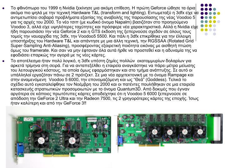 Το φθινόπωρο του 1999 η Nvidia ξεκίνησε μια ακόμη επίθεση. Η πρώτη Geforce ώθησε τα όρια ακόμα πιο ψηλά με την τεχνική Hardware T&L (transform and lighting). Εντωμεταξύ η 3dfx είχε να αντιμετωπίσει σοβαρά προβλήματα εξαιτίας της αναβολής της παρουσίασης της νέας Voodoo 5 για τις αρχές του 2000. Το νέο τσιπ (με κωδικό όνομα Napalm) βασιζόταν στο προηγούμενο Voodoo 3, αλλά είχε υψηλότερες ταχύτητες και πρόσφερε νέα χαρακτηριστικά. Αλλά η Nvidia είχε ήδη παρουσιάσει την νέα Geforce 2 και η GTS έκδοση της ξεπερνούσε σχεδόν σε όλους τους τομείς την ναυαρχίδα της 3dfx, την Voodoo5 5500. Και πάλι η 3dfx επικρίθηκε για την έλλειψη υποστήριξης του Hardware T&L και απάντησε με μια άλλη τεχνική, την RGSSAA (Rotated Grid Super-Sampling Anti-Aliasing), προσφέροντας εξαιρετική ποιότητα εικόνας με αισθητή πτώση όμως του framerate. Και σαν να μην έφταναν όλα αυτά ήρθε να προστεθεί και η αδυναμία της να εφοδιάσει επαρκώς την αγορά με τις νέες κάρτες.