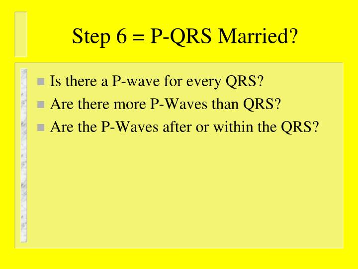 Step 6 = P-QRS Married?