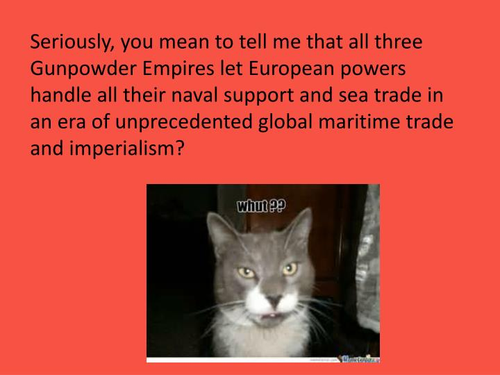 Seriously, you mean to tell me that all three Gunpowder Empires let European powers handle all their naval support and sea trade in an era of unprecedented global maritime trade and imperialism?