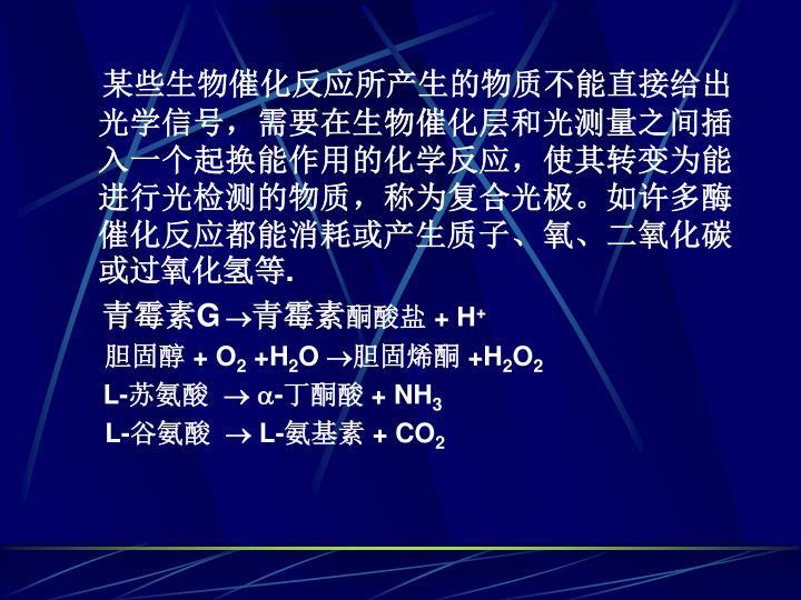 某些生物催化反应所产生的物质不能直接给出光学信号,需要在生物催化层和光测量之间插入一个起换能作用的化学反应,使其转变为能进行光检测的物质,称为复合光极。如许多酶催化反应都能消耗或产生质子、氧、二氧化碳或过氧化氢等