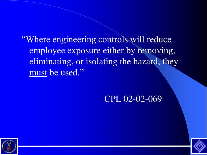 """""""Where engineering controls will reduce employee exposure either by removing, eliminating, or isolating the hazard, they"""