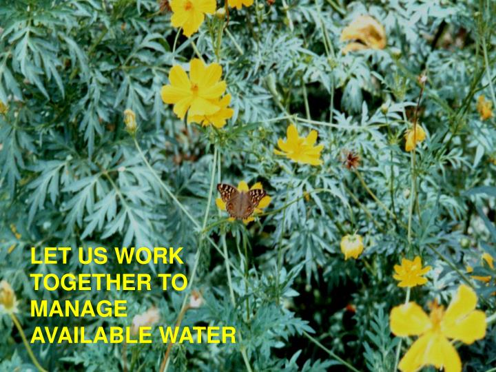 LET US WORK TOGETHER TO MANAGE AVAILABLE WATER
