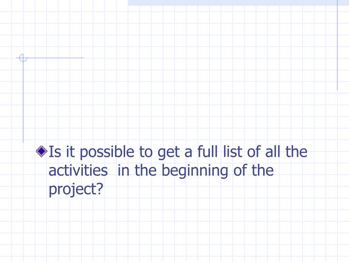 Is it possible to get a full list of all the activities  in the beginning of the project?