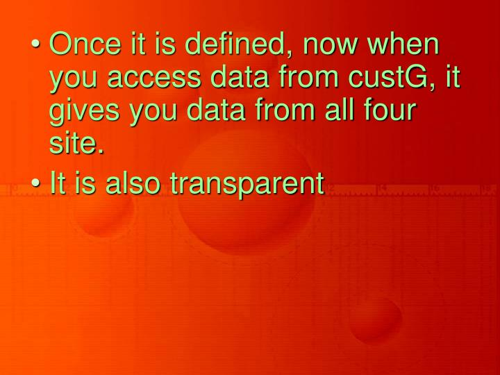 Once it is defined, now when you access data from custG, it gives you data from all four site.