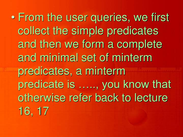 From the user queries, we first collect the simple predicates and then we form a complete and minimal set of minterm predicates, a minterm predicate is ….., you know that otherwise refer back to lecture 16, 17