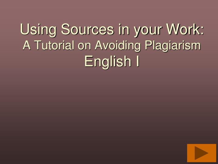 using sources in your work a tutorial on avoiding plagiarism english i n.