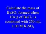 calculate the mass of baso 4 formed when 104 g of bacl 2 is combined with 250 ml 1 00 m k 2 so 4