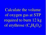 calculate the volume of oxygen gas at stp required to burn 12 kg of erythrose c 4 h 8 o 4