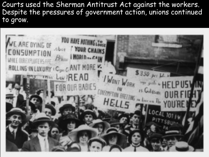 Courts used the Sherman Antitrust Act against the workers. Despite the pressures of government action, unions continued to grow.