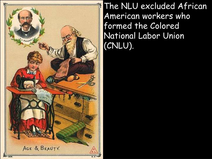 The NLU excluded African American workers who formed the Colored National Labor Union (CNLU).