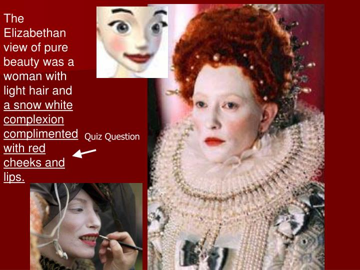 The Elizabethan view of pure beauty was a woman with light hair and