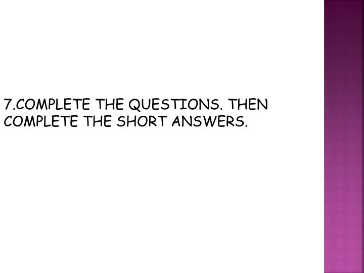 7.COMPLETE THE QUESTIONS. THEN COMPLETE THE SHORT ANSWERS.