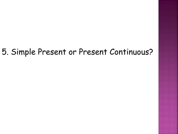 5. Simple Present or Present Continuous?