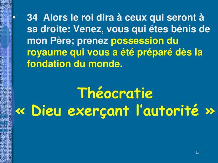 34  Alors le roi dira à ceux qui seront à sa droite: Venez, vous qui êtes bénis de mon Père; prenez