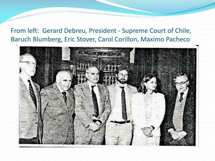 From left:  Gerard Debreu, President - Supreme Court of Chile, Baruch Blumberg, Eric Stover, Carol Corillon, Maximo Pacheco